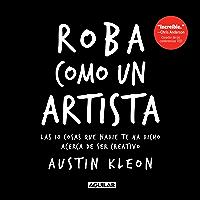 Roba como un artista: Las 10 cosas que nadie te ha dicho acerca de ser creativo (Spanish Edition)