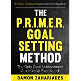 The P.R.I.M.E.R. Goal Setting Method: The Only Goal Achievement Guide You'll Ever Need! (The Art of Personal Success Book 3)