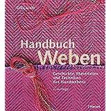Handbuch Weben: Geschichte, Materialien und Techniken der Handwebens