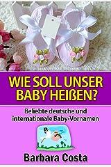 Wie soll unser Baby heißen?: Beliebte deutsche und internationale Baby-Vornamen. Lernen Sie die Bedeutung der verschiedenen Baby Vornamen. Kindle Ausgabe