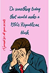 Do something today that would make a1950s Republican blush: A journal for all your secrets: A secret diary for anyone whose secrets would make a ... your heart out where nobody else can see. Paperback