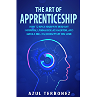 The Art of Apprenticeship: How to Hack Your Way into Any Industry, Land a Kick-Ass Mentor, and Make A Killing Doing What…