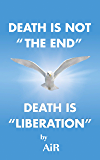 "Death is not ""The End"" Death is Liberation"