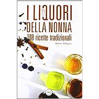 I liquori della nonna  108 ricette tradizionali