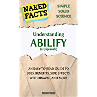Understanding Abilify (aripiprazole): An Easy-to-Read Guide to Uses, Side Effects, Withdrawal, and More (English Edition…