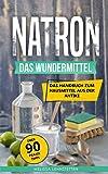 Natron - das Wundermittel: Das Handbuch über Natriumhydrogencarbonat, dem Hausmittel aus der Antike (Gesünder leben…