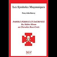 Parole perdue et sacrifice : Du Maître Hiram au Chevalier Rose-Croix n° 90 (Symboles Maçonnique)