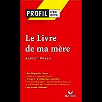 Profil - Cohen (Albert) : Le Livre de ma mère : Analyse littéraire de l'oeuvre (Profil d'une Oeuvre t. 287)