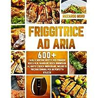 Friggitrice ad Aria: 600+ Facili e Gustose Ricette per Friggere Senza Olio. Mangiare Senza Rinunciare al Gusto e Senza…
