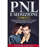 PNL E SEDUZIONE: 5 LIBRI IN 1 Autostima, carisma, comunicazione e linguaggio del corpo nella seduzione e nella coppia per ren