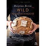 Wild. Pane selvaggio. Come fare pane, focacce e altri prodotti da forno con farine macinate a pietra, lievito madre selvaggio