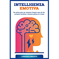 Intelligenza Emotiva: Una Guida Pratica per Aumentare l'Empatia Verso gli Altri, Accrescere l'Autostima e Diventare…