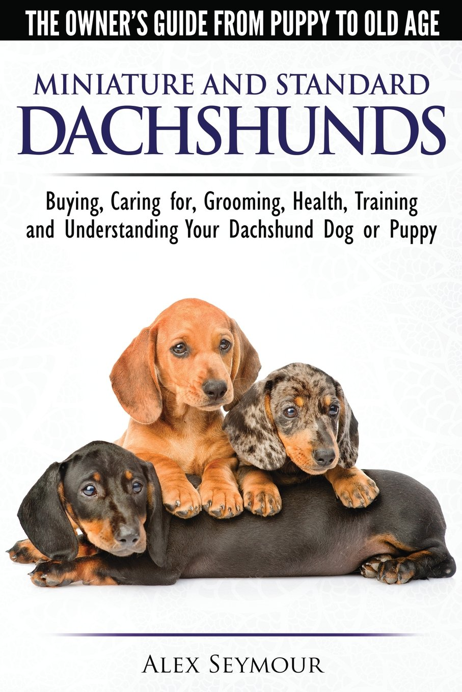 Dachshunds – The Owner's Guide From Puppy To Old Age – Choosing, Caring for, Grooming, Health, Training and Understanding Your Standard or Miniature Dachshund Dog