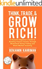 Think, Trade, and Grow Rich!: A Powerful Stock Trading System, Stock Market Investing Strategy, & Beginners Guide on How to Invest Money by Trading Stocks ... Forex, Options, and More! Series Book 1)