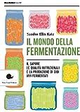 Il mondo della fermentazione. Il sapore, le qualità nutrizionali e la produzione di cibi vivi fermentati