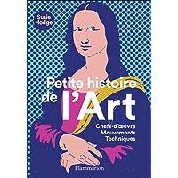 Petite histoire de l'Art: Chefs-d'oeuvre - Mouvements - Techniques