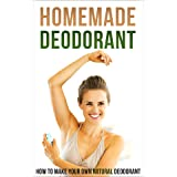 Homemade Deodorant: How to Make Your Own Natural Deodorant (English Edition)