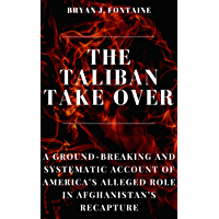 THE TALIBAN TAKE OVER: A Ground-breaking and Systematic Account of America's Alleged Role in Afghanistan's Recapture…