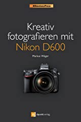 Kreativ fotografieren mit Nikon D600 (Nikonians Press) (NikoniansPress) Kindle Ausgabe