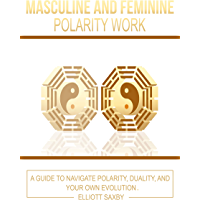 Masculine and Feminine Polarity Work: A Guide to Navigate Polarity, Duality, and Your Own Evolution (English Edition)