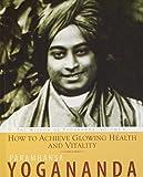 How To Achieve Glowing Health And Vitality: The Wisdom Of Paramhansa Yogananda
