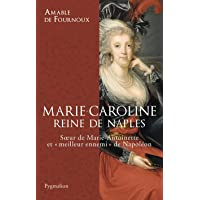 Marie-Caroline, reine de Naples: Soeur de Marie-Antoinette et « meilleur ennemi » de Napoléon