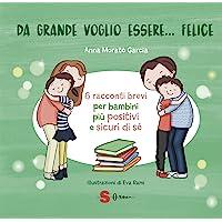 Da grande voglio essere... felice. 6 racconti brevi per bambini più positivi e sicuri di sé. Ediz. a colori