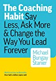 The Coaching Habit: Say Less, Ask More & Change the Way Your Lead Forever: Say Less, Ask More & Change the Way You Lead…