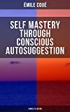 SELF MASTERY THROUGH CONSCIOUS AUTOSUGGESTION (Complete Edition): Thoughts and Precepts, Observations on What Autosuggestion Can Do & Education As It Ought To Be (English Edition)
