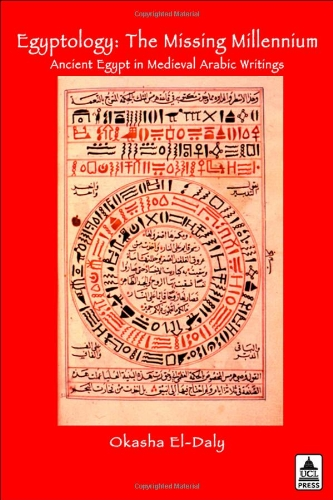 Egyptology: The Missing Millennium. Ancient Egypt in Medieval Arabic Writings: The Missing Millennium Ancient Egypt In Mediveal Arabic Writings (UCL)