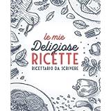 Le Mie Deliziose Ricette: Ricettario da Scrivere: Quaderno personalizzato per annotare 100 dei tuoi piatti preferiti