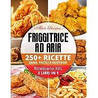 Friggitrice ad Aria: 250 Ricette Sane, Facili e Gustose! Ricettario XXL. 3 Libri in 1!