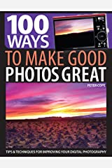 100 Ways to Make Good Photos Great: Tips and techniques for improving your digital photography Paperback