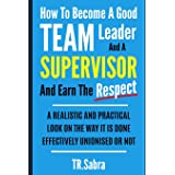 How to Become a Good Team Leader and a Supervisor and Earn the Respect: A Realistic and Practical Look at the Way It Is Done