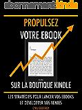 Propulsez votre ebook sur la boutique Kindle: Les stratégies pour lancer vos ebooks et développer vos ventes (Ecrivain…