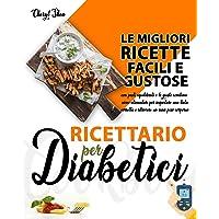 Ricettario Per Diabetici: Le Migliori Ricette Facili E Gustose Con Pasti Equilibrati E Le Giuste Combinazioni Alimentari…