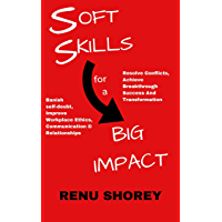 SOFT SKILLS for a BIG IMPACT: Banish Self-Doubt, Improve Workplace Ethics, Communication and Relationships, Resolve…