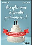 Acceptez-vous de prendre pour associé... ?: 1001 conseils d'un entrepreneur et d'un avocat pour réussir son pacte d'associés (Création d'entreprise)