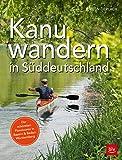 Kanuwandern in Süddeutschland: Die schönsten Flusstouren in Bayern und Baden-Württemberg (BLV)