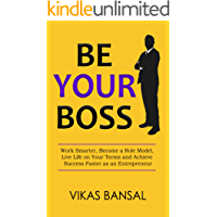 Be Your Boss: Work Smarter, Become a Role Model, Live Life on Your Terms and Achieve Success Faster as an Entrepreneur