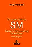 Die ersten Schritte SM – Unterwerfung für Anfänger | Erotischer Ratgeber: Die Kunst der erotischen Unterwerfung (lebe.jetzt Ratgeber) (German Edition)