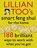 Lillian Too's Smart Feng Shui For The Home: 188 brilliant ways to work with what you've got: 188 Brilliant Ways to Work…