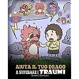 Aiuta il tuo drago a superare i traumi: Una simpatica storia per bambini, per aiutarli a comprendere e superare gli eventi tr