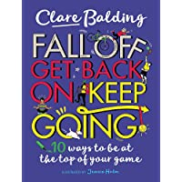 Fall Off, Get Back On, Keep Going: 10 ways to be at the top of your game!