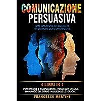 COMUNICAZIONE PERSUASIVA: 4 libri in 1: [Persuasione & Manipolazione - Psicologia Oscura - Linguaggio del Corpo…