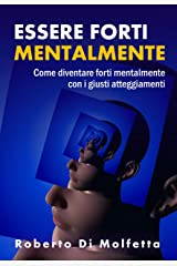 Essere Forti mentalmente: Come diventare forti mentalmente con i giusti atteggiamenti nell'affrontare la vita Formato Kindle