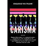 CARISMA: Come diventare un comunicatore magnetico, far esplodere la tua leadership e conquistare i tipi più difficili anche s