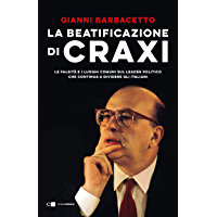 La beatificazione di Craxi: Le falsità e i luoghi comuni sul leader politico che continua a dividere gli italiani
