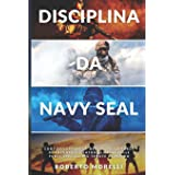 DISCIPLINA DA NAVY SEAL: Come sviluppare la mentalità, la forza di volontà e l'autodisciplina delle forze speciali più temute