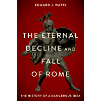 The Eternal Decline and Fall of Rome: The History of a Dangerous Idea (English Edition)